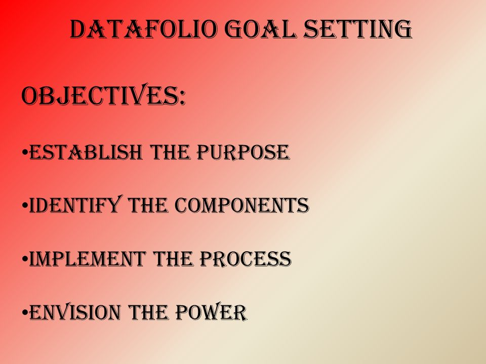 DataFolio goal setting Objectives: establish the purpose Identify the components Implement the process Envision the power