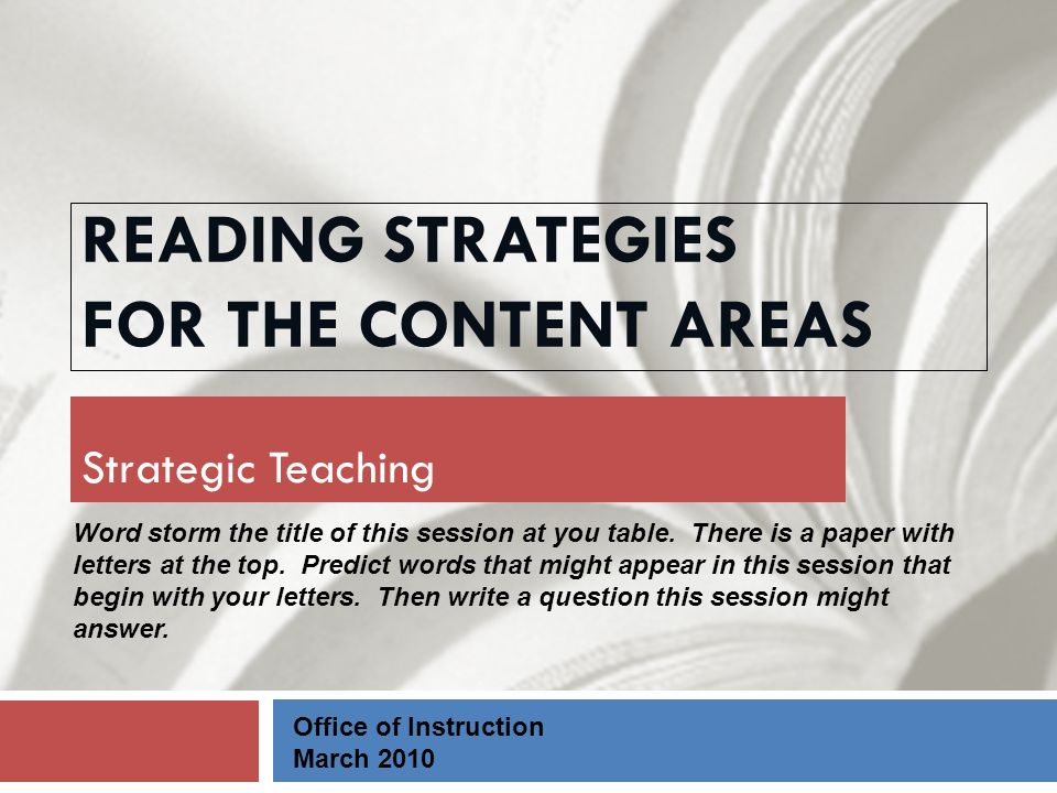 READING STRATEGIES FOR THE CONTENT AREAS Strategic Teaching Office of Instruction March 2010 Word storm the title of this session at you table.