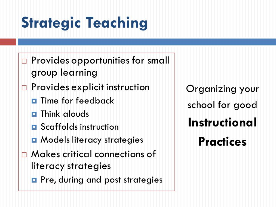 Strategic Teaching Provides opportunities for small group learning Provides explicit instruction Time for feedback Think alouds Scaffolds instruction Models literacy strategies Makes critical connections of literacy strategies Pre, during and post strategies Organizing your school for good Instructional Practices