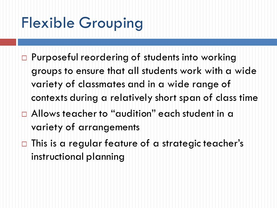 Flexible Grouping Purposeful reordering of students into working groups to ensure that all students work with a wide variety of classmates and in a wide range of contexts during a relatively short span of class time Allows teacher to audition each student in a variety of arrangements This is a regular feature of a strategic teachers instructional planning