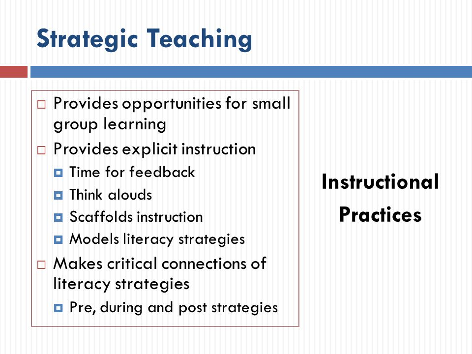 Strategic Teaching Provides opportunities for small group learning Provides explicit instruction Time for feedback Think alouds Scaffolds instruction Models literacy strategies Makes critical connections of literacy strategies Pre, during and post strategies Instructional Practices