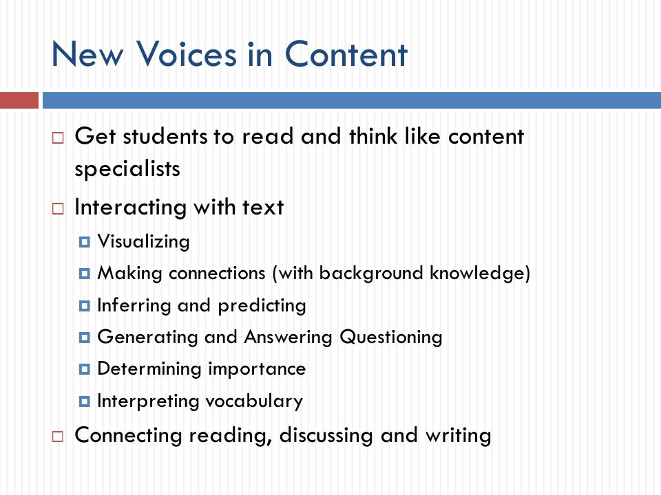 New Voices in Content Get students to read and think like content specialists Interacting with text Visualizing Making connections (with background knowledge) Inferring and predicting Generating and Answering Questioning Determining importance Interpreting vocabulary Connecting reading, discussing and writing