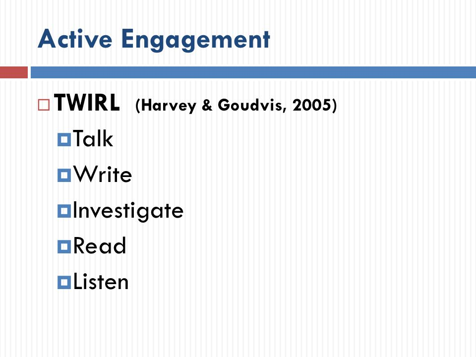 Active Engagement TWIRL (Harvey & Goudvis, 2005) Talk Write Investigate Read Listen