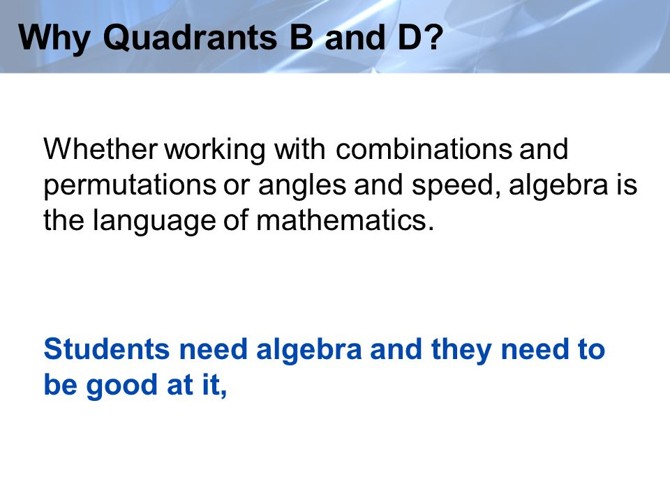 Why Quadrants B and D? Whether working with combinations and permutations or angles and speed, algebra is the language of mathematics. Students need a