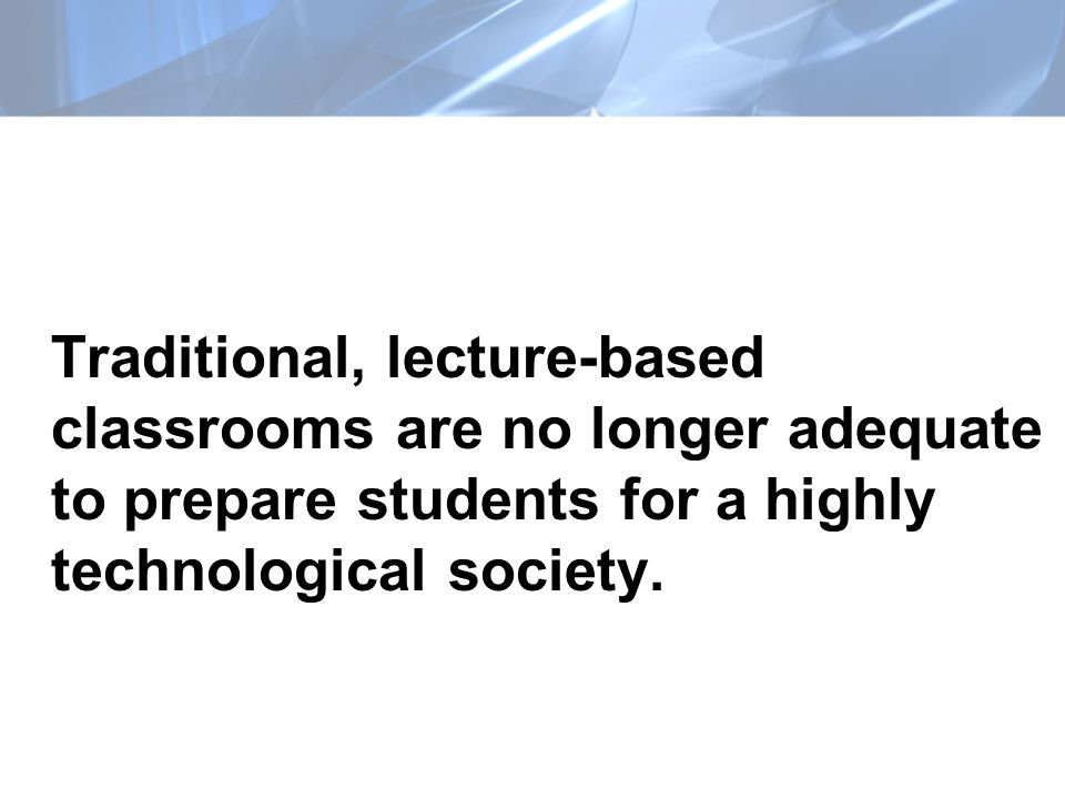 Traditional, lecture-based classrooms are no longer adequate to prepare students for a highly technological society.