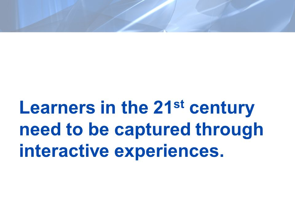 Learners in the 21 st century need to be captured through interactive experiences.