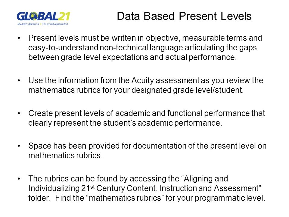 Data Based Present Levels Present levels must be written in objective, measurable terms and easy-to-understand non-technical language articulating the gaps between grade level expectations and actual performance.