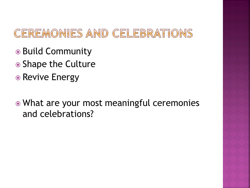 Build Community Shape the Culture Revive Energy What are your most meaningful ceremonies and celebrations?