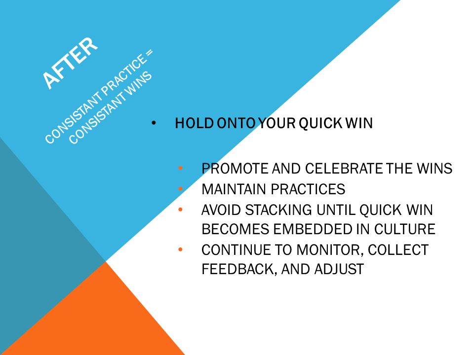 AFTER HOLD ONTO YOUR QUICK WIN PROMOTE AND CELEBRATE THE WINS MAINTAIN PRACTICES AVOID STACKING UNTIL QUICK WIN BECOMES EMBEDDED IN CULTURE CONTINUE T