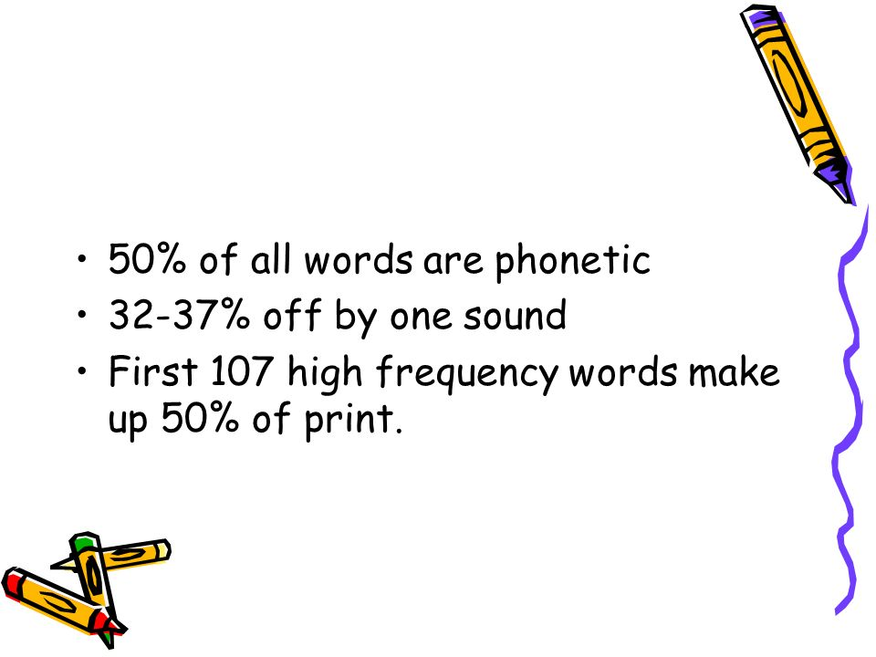 50% of all words are phonetic 32-37% off by one sound First 107 high frequency words make up 50% of print.