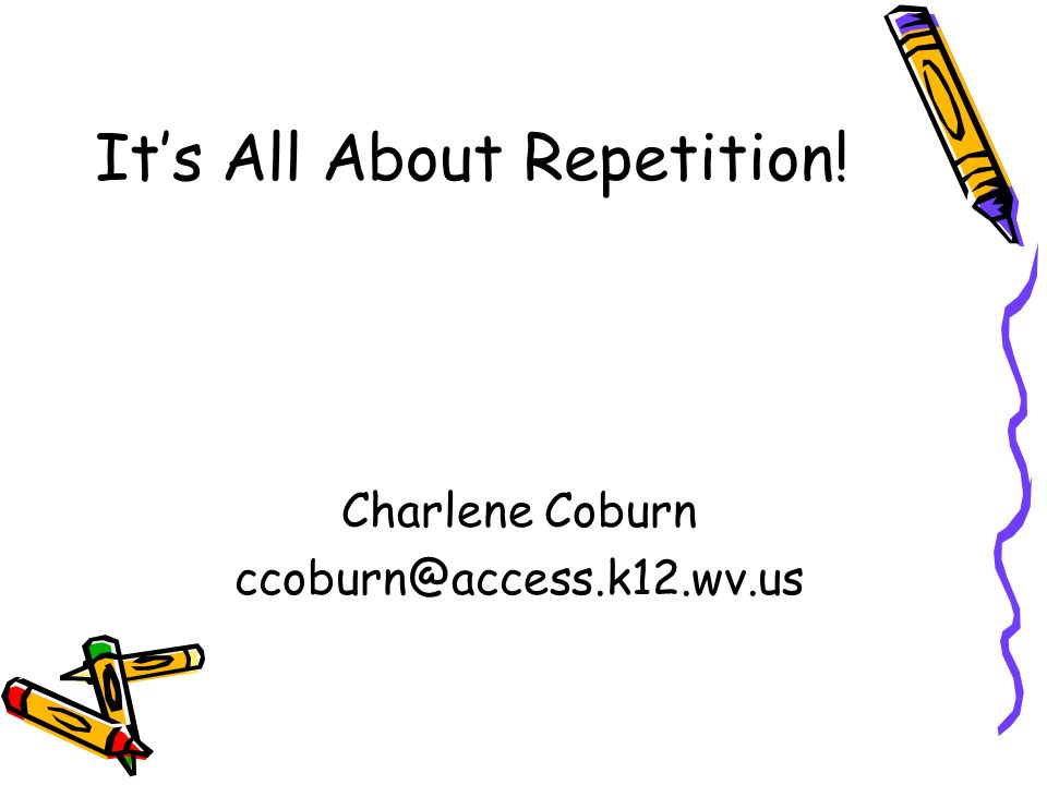 Its All About Repetition! Charlene Coburn ccoburn@access.k12.wv.us