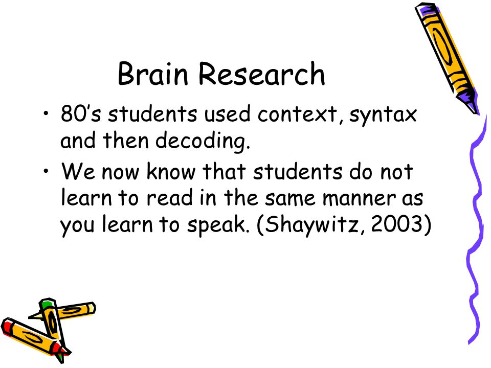 Brain Research 80s students used context, syntax and then decoding. We now know that students do not learn to read in the same manner as you learn to