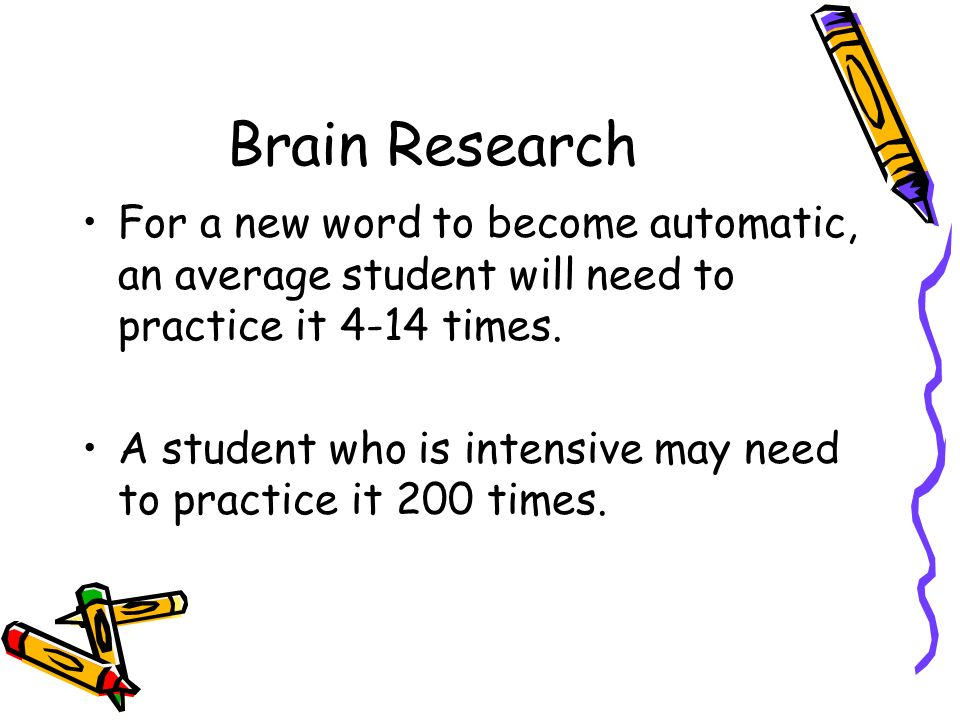 Brain Research For a new word to become automatic, an average student will need to practice it 4-14 times.
