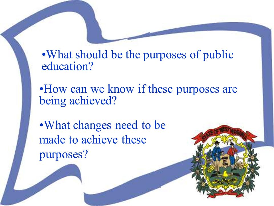 What changes need to be made to achieve these purposes? How can we know if these purposes are being achieved? What should be the purposes of public ed