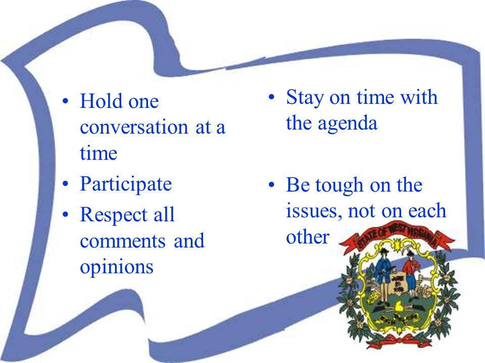 Hold one conversation at a time Participate Respect all comments and opinions Stay on time with the agenda Be tough on the issues, not on each other