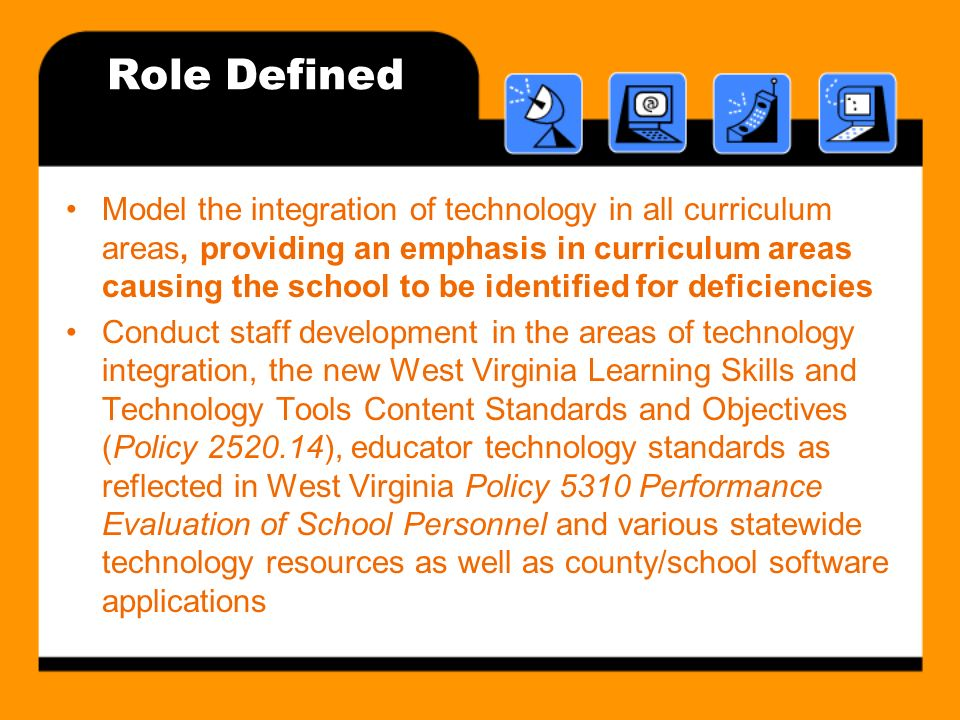 Role Defined Model the integration of technology in all curriculum areas, providing an emphasis in curriculum areas causing the school to be identified for deficiencies Conduct staff development in the areas of technology integration, the new West Virginia Learning Skills and Technology Tools Content Standards and Objectives (Policy 2520.14), educator technology standards as reflected in West Virginia Policy 5310 Performance Evaluation of School Personnel and various statewide technology resources as well as county/school software applications