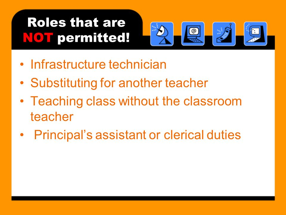 Roles that are NOT permitted! Infrastructure technician Substituting for another teacher Teaching class without the classroom teacher Principals assis