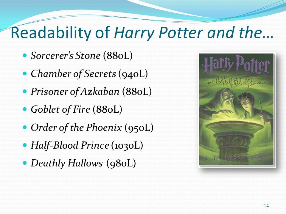 14 Readability of Harry Potter and the… Sorcerers Stone (880L) Chamber of Secrets (940L) Prisoner of Azkaban (880L) Goblet of Fire (880L) Order of the Phoenix (950L) Half-Blood Prince (1030L) Deathly Hallows (980L)