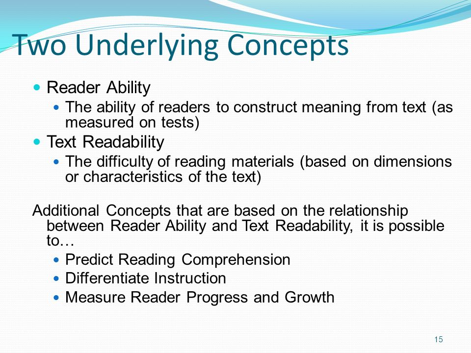 Two Underlying Concepts Reader Ability The ability of readers to construct meaning from text (as measured on tests) Text Readability The difficulty of reading materials (based on dimensions or characteristics of the text) Additional Concepts that are based on the relationship between Reader Ability and Text Readability, it is possible to… Predict Reading Comprehension Differentiate Instruction Measure Reader Progress and Growth 15
