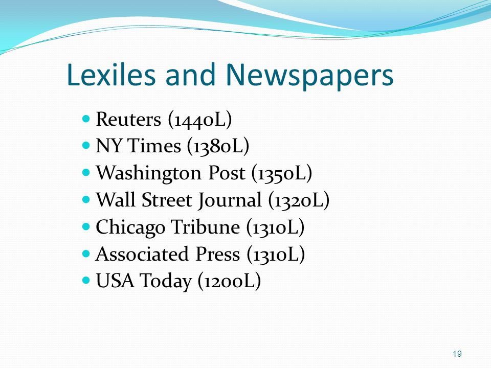 Lexiles and Newspapers Reuters (1440L) NY Times (1380L) Washington Post (1350L) Wall Street Journal (1320L) Chicago Tribune (1310L) Associated Press (1310L) USA Today (1200L) 19