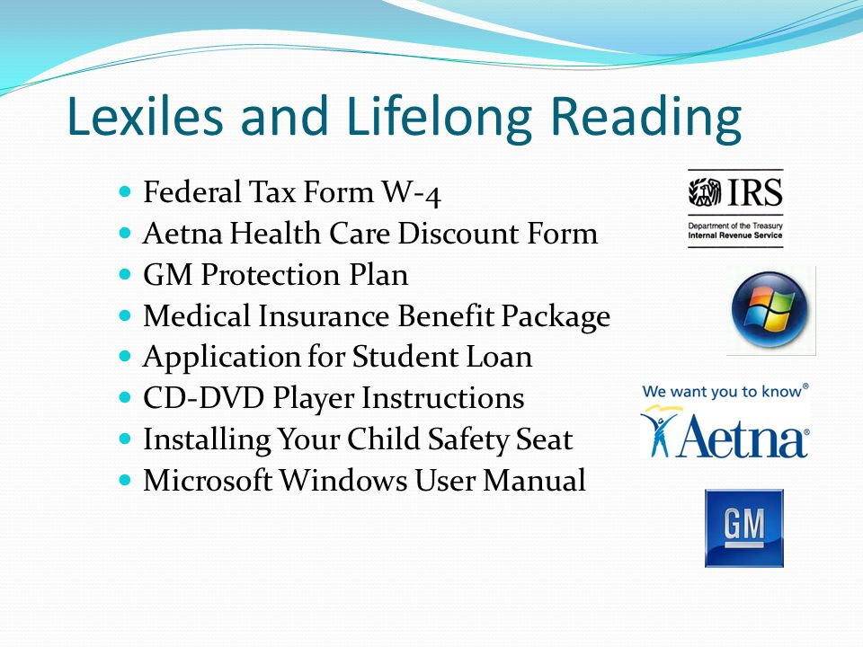 Lexiles and Lifelong Reading Federal Tax Form W-4 Aetna Health Care Discount Form GM Protection Plan Medical Insurance Benefit Package Application for Student Loan CD-DVD Player Instructions Installing Your Child Safety Seat Microsoft Windows User Manual