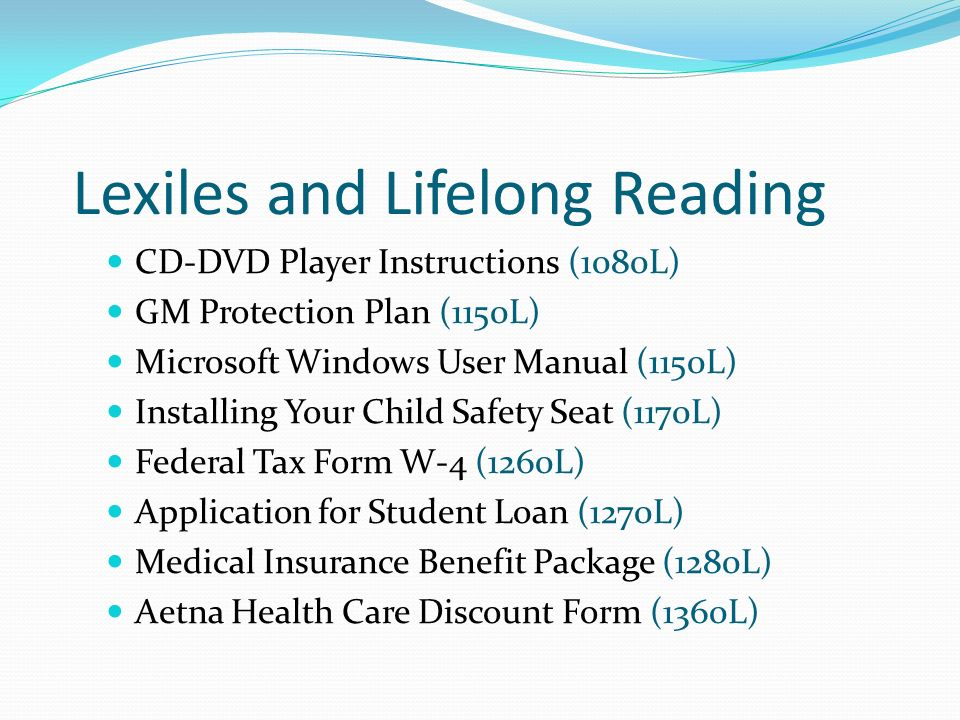 Lexiles and Lifelong Reading CD-DVD Player Instructions (1080L) GM Protection Plan (1150L) Microsoft Windows User Manual (1150L) Installing Your Child Safety Seat (1170L) Federal Tax Form W-4 (1260L) Application for Student Loan (1270L) Medical Insurance Benefit Package (1280L) Aetna Health Care Discount Form (1360L)