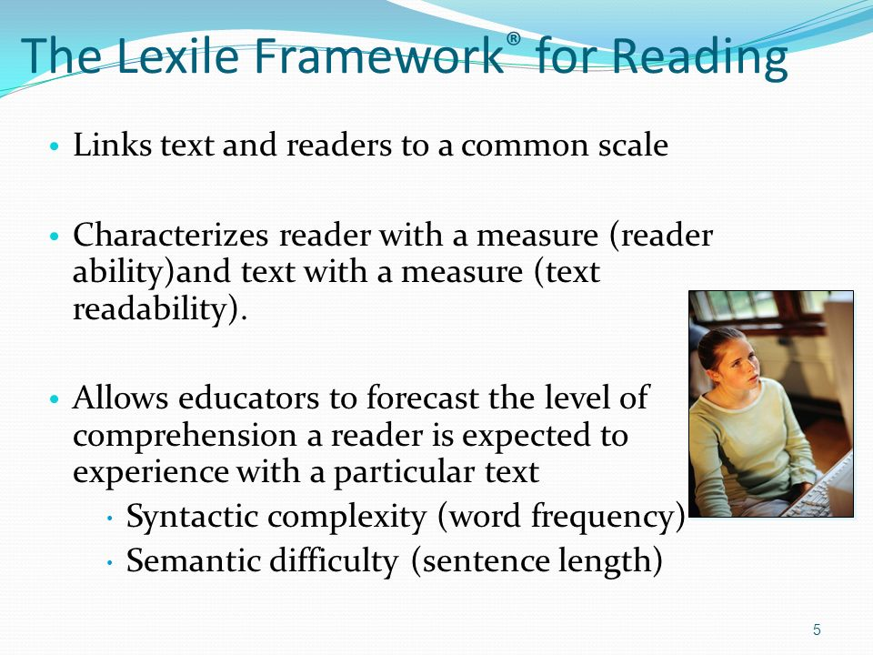 The Lexile Framework ® for Reading Links text and readers to a common scale Characterizes reader with a measure (reader ability)and text with a measure (text readability).