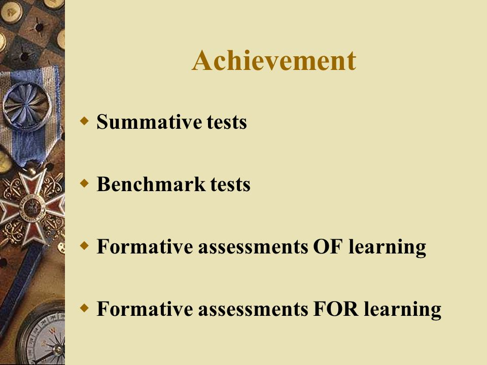 Achievement Summative tests Benchmark tests Formative assessments OF learning Formative assessments FOR learning
