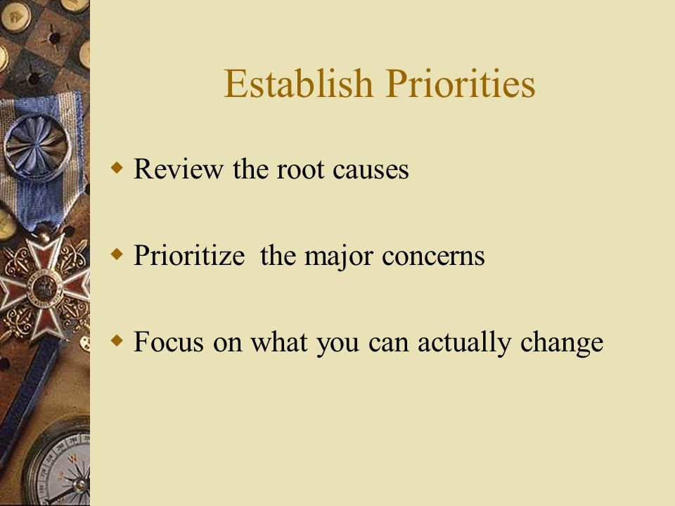 Establish Priorities Review the root causes Prioritize the major concerns Focus on what you can actually change