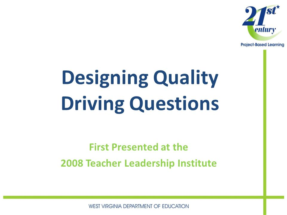 Designing Quality Driving Questions First Presented at the 2008 Teacher Leadership Institute
