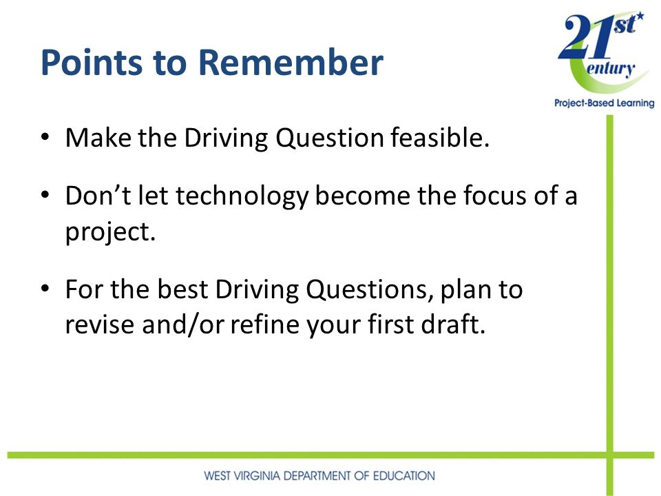 Points to Remember Make the Driving Question feasible. Dont let technology become the focus of a project. For the best Driving Questions, plan to revi