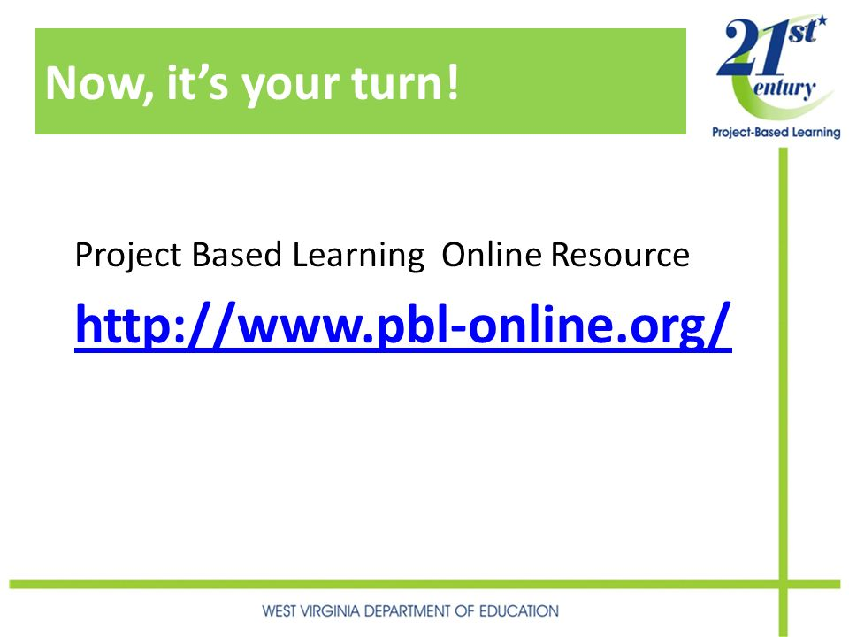 Now, its your turn! Project Based Learning Online Resource http://www.pbl-online.org/