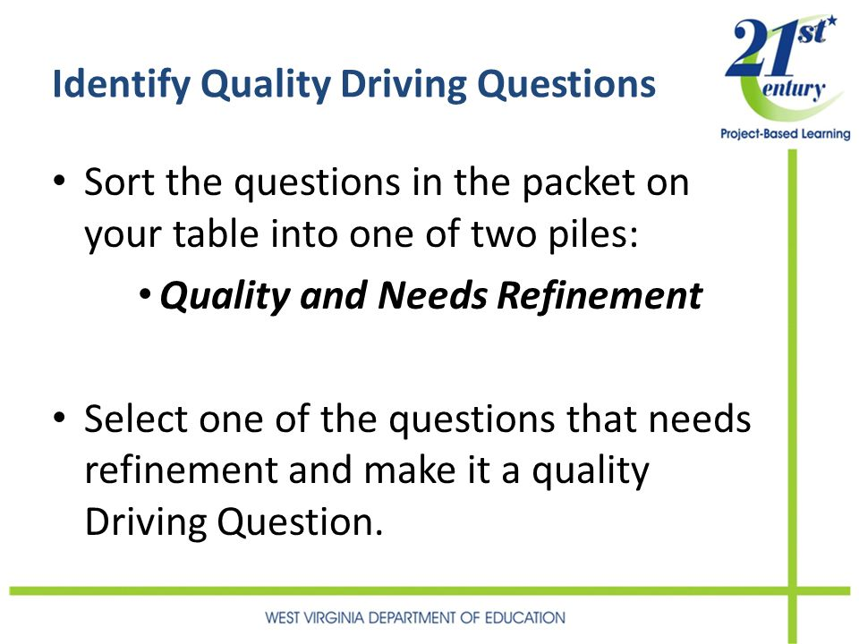 Identify Quality Driving Questions Sort the questions in the packet on your table into one of two piles: Quality and Needs Refinement Select one of the questions that needs refinement and make it a quality Driving Question.
