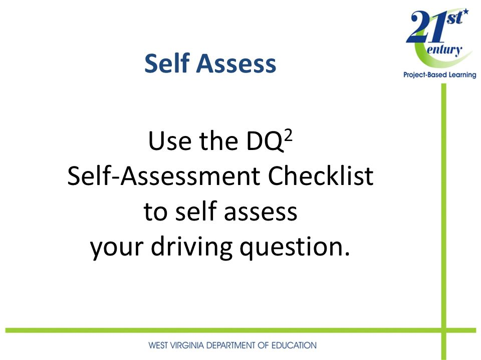 Self Assess Use the DQ 2 Self-Assessment Checklist to self assess your driving question.