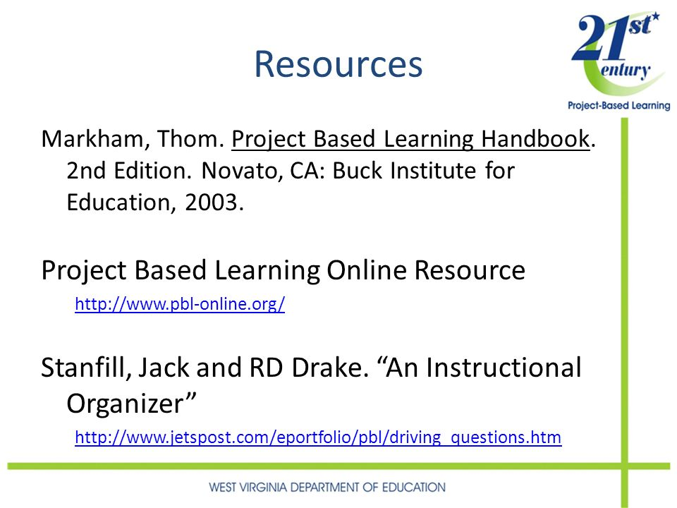 Resources Markham, Thom. Project Based Learning Handbook. 2nd Edition. Novato, CA: Buck Institute for Education, 2003. Project Based Learning Online R