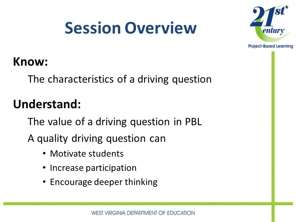 Session Overview Know: The characteristics of a driving question Understand: The value of a driving question in PBL A quality driving question can Mot