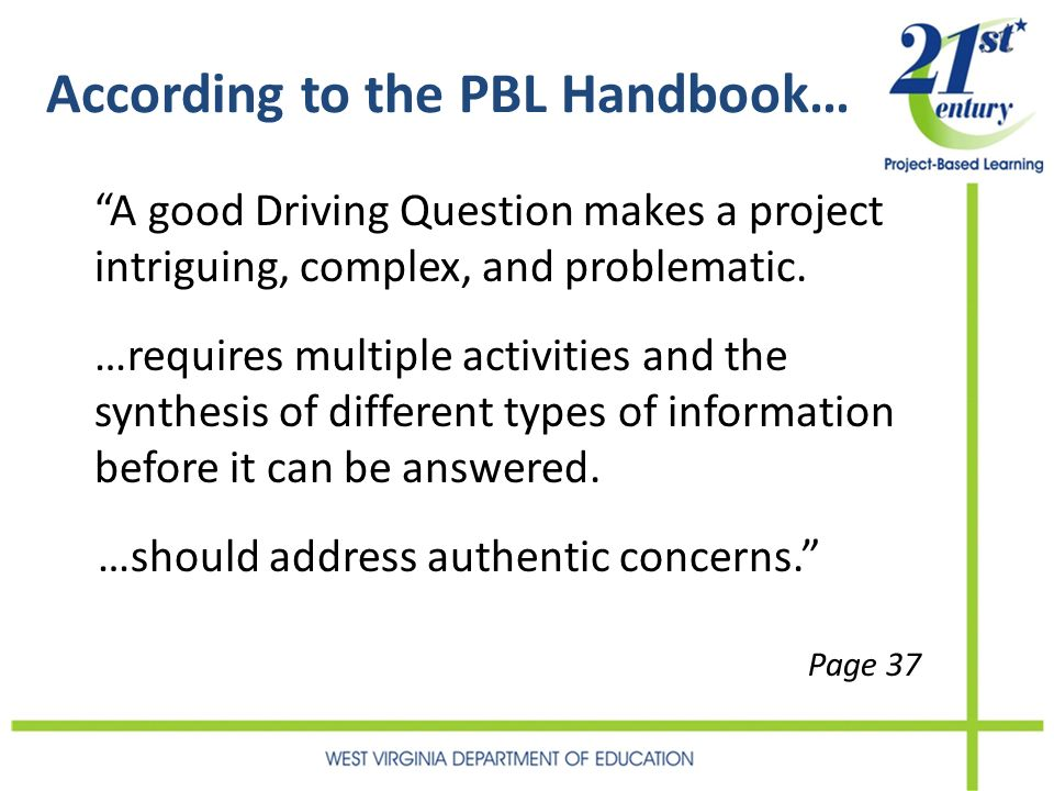 According to the PBL Handbook… A good Driving Question makes a project intriguing, complex, and problematic. …requires multiple activities and the syn