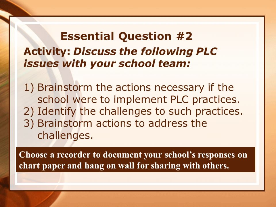 Essential Question #2 Activity: Discuss the following PLC issues with your school team: 1)Brainstorm the actions necessary if the school were to imple
