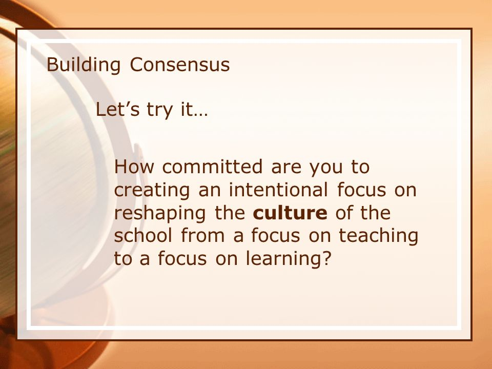 Building Consensus Lets try it… How committed are you to creating an intentional focus on reshaping the culture of the school from a focus on teaching