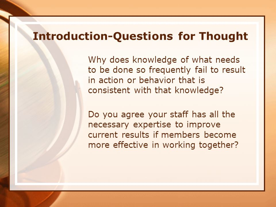 Introduction-Questions for Thought Why does knowledge of what needs to be done so frequently fail to result in action or behavior that is consistent with that knowledge.