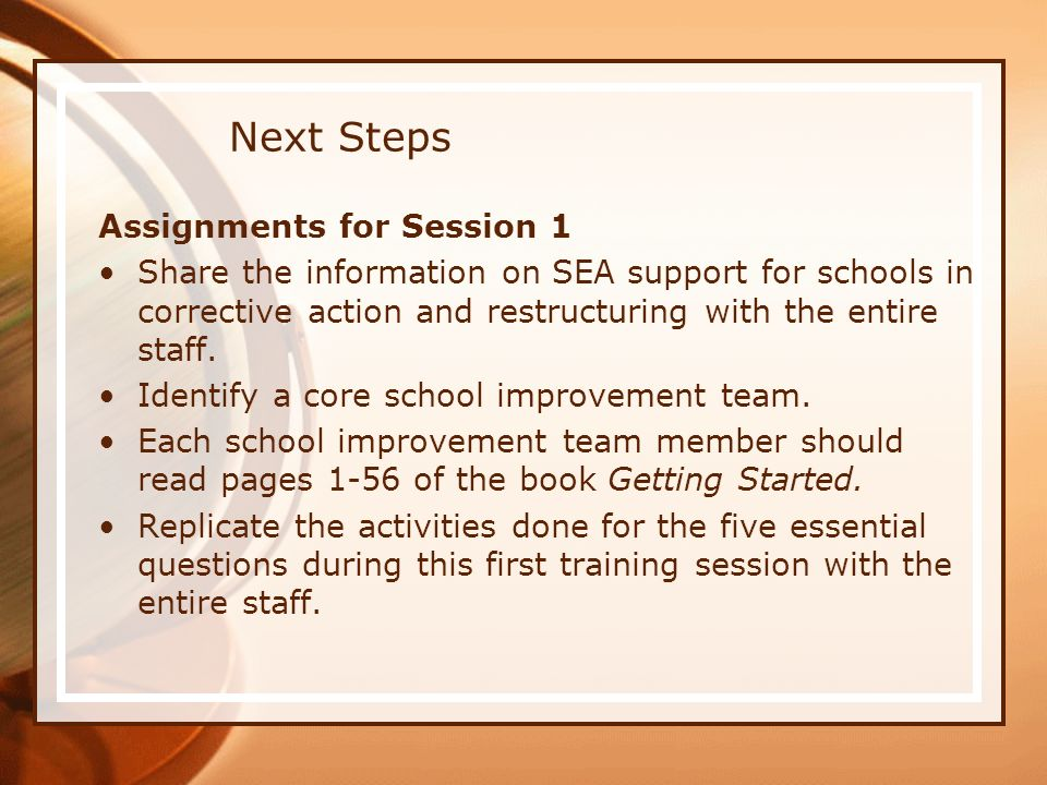 Next Steps Assignments for Session 1 Share the information on SEA support for schools in corrective action and restructuring with the entire staff. Id