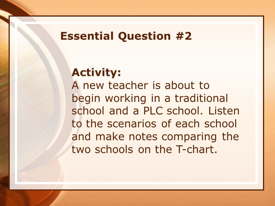 Essential Question #2 Activity: A new teacher is about to begin working in a traditional school and a PLC school. Listen to the scenarios of each scho