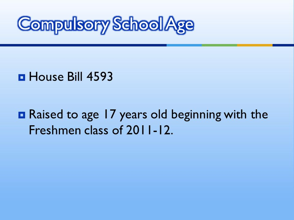 House Bill 4593 Raised to age 17 years old beginning with the Freshmen class of 2011-12.