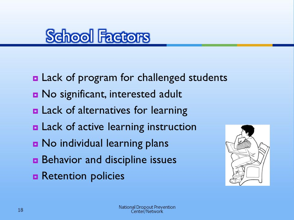 Lack of program for challenged students No significant, interested adult Lack of alternatives for learning Lack of active learning instruction No individual learning plans Behavior and discipline issues Retention policies National Dropout Prevention Center/Network 18