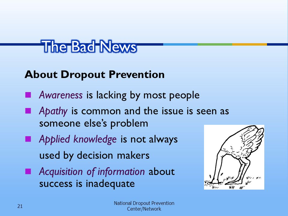 National Dropout Prevention Center/Network 21 About Dropout Prevention Awareness is lacking by most people Apathy is common and the issue is seen as someone elses problem Applied knowledge is not always used by decision makers Acquisition of information about success is inadequate