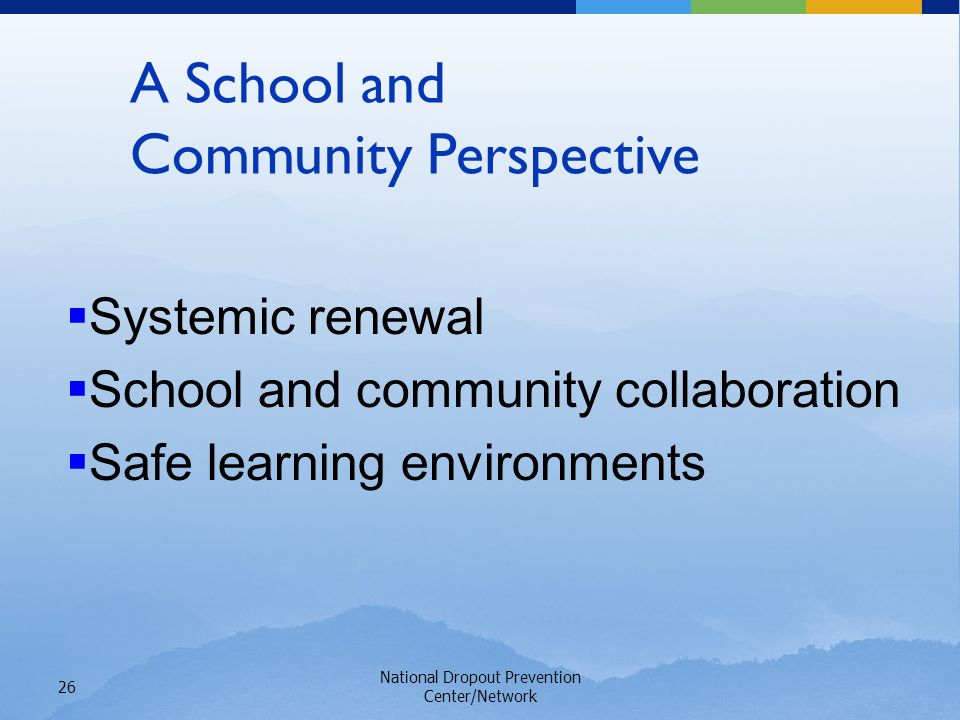National Dropout Prevention Center/Network 26 A School and Community Perspective Systemic renewal School and community collaboration Safe learning environments