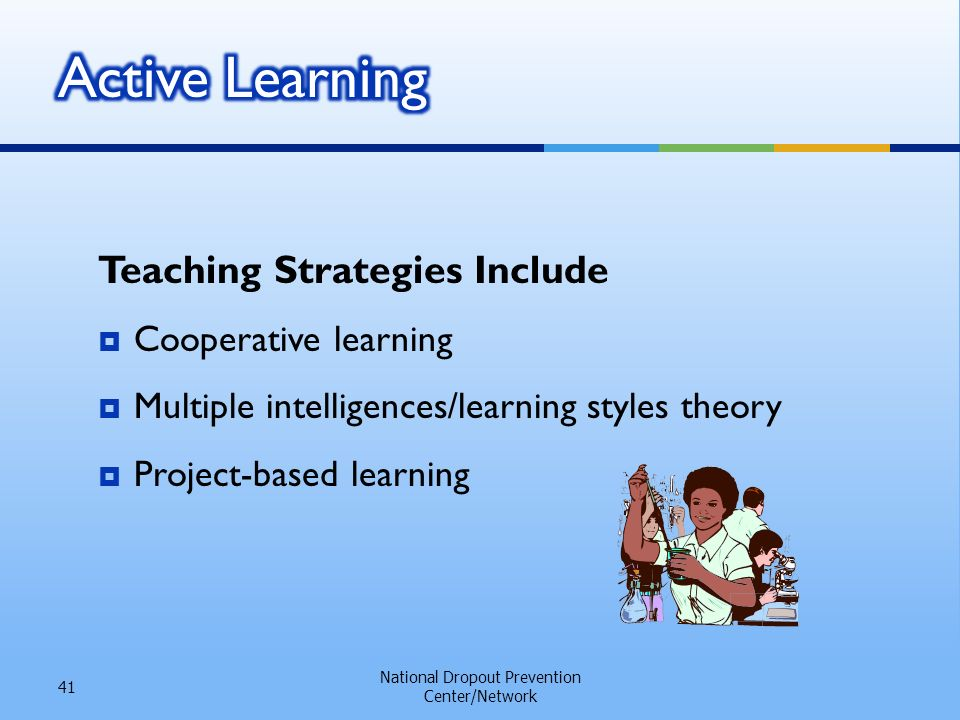 Teaching Strategies Include Cooperative learning Multiple intelligences/learning styles theory Project-based learning National Dropout Prevention Center/Network 41