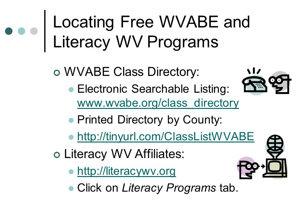 Locating Free WVABE and Literacy WV Programs WVABE Class Directory: Electronic Searchable Listing:     Printed Directory by County:   Literacy WV Affiliates:   Click on Literacy Programs tab.