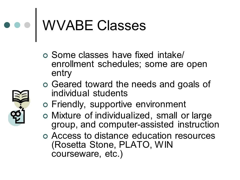 WVABE Classes Some classes have fixed intake/ enrollment schedules; some are open entry Geared toward the needs and goals of individual students Frien