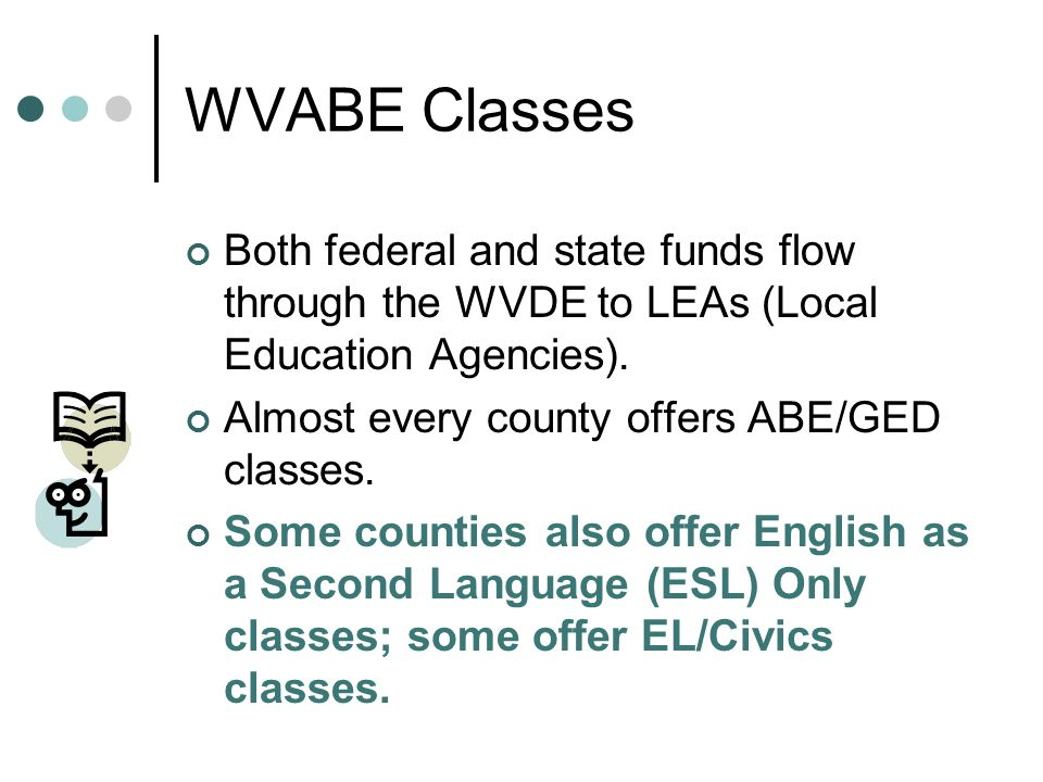 WVABE Classes Both federal and state funds flow through the WVDE to LEAs (Local Education Agencies). Almost every county offers ABE/GED classes. Some